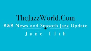 Latest R&B News and Smooth Jazz Update June 11