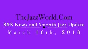Latest R&B News and Smooth Jazz Update March 16th