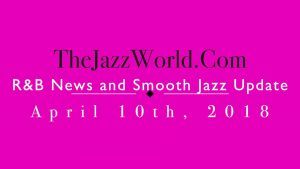 Latest R&B News and Smooth Jazz Update April 10th
