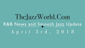 Latest R&B News and Smooth Jazz Update April 3rd