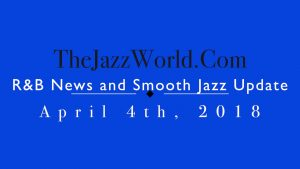 Latest R&B News and Smooth Jazz Update April 4th