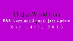 Latest R&B News and Smooth Jazz Update May 14th