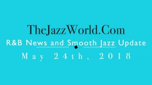 Latest R&B News and Smooth Jazz Update May 24th