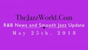 Latest R&B News and Smooth Jazz Update May 25th