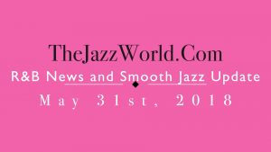 Latest R&B News and Smooth Jazz Update May 31st