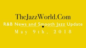 Latest R&B News and Smooth Jazz Update May 9th