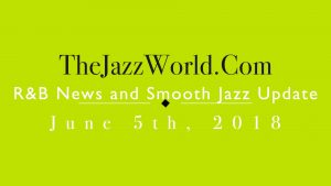 Latest R&B News and Smooth Jazz Update June 5th