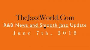 Latest R&B News and Smooth Jazz Update June 7th