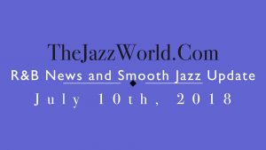 Latest R&B News and Smooth Jazz Update July 10th